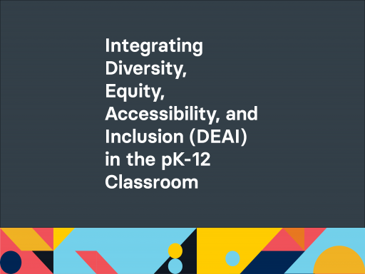 Integrating Diversity, Equity, Accessibility, and Inclusion (DEAI) in the pK-12 Classroom