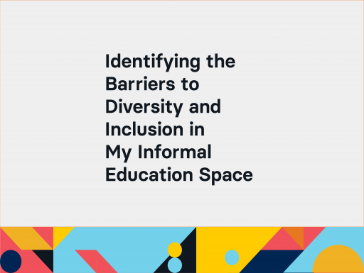Identifying the Barriers to Diversity and Inclusion in My Informal Education Space