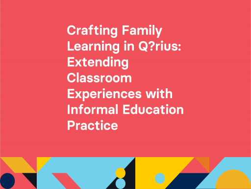 Crafting Family Learning inQ?riusExtending Classroom Experiences with Informal Education Practice