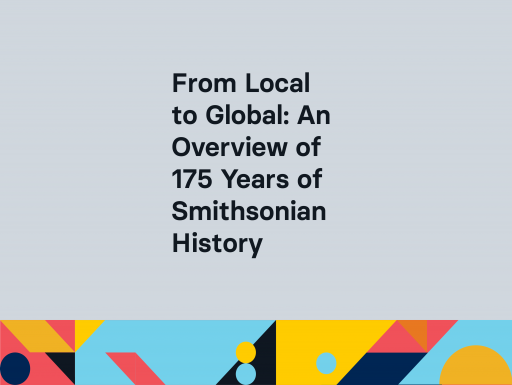 From Local to Global: An Overview of 175 Years of Smithsonian History