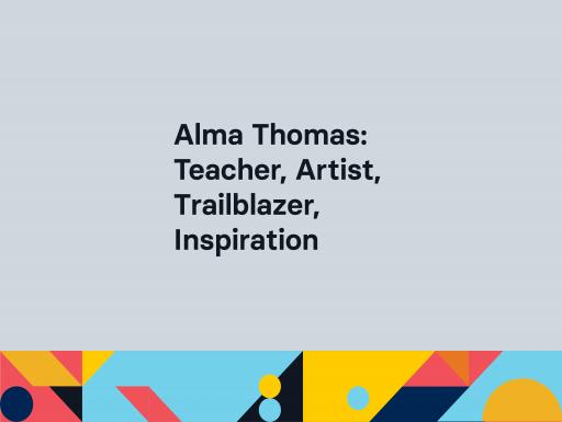 Alma Thomas: Teacher, Artist, Trailblazer, Inspiration