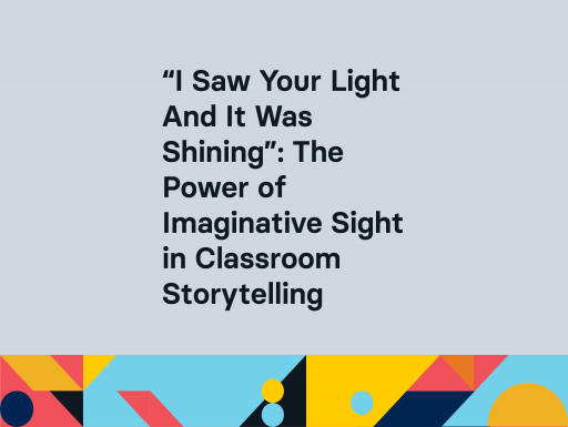 """""""I Saw Your LightandIt Was Shining"""": The Power of Imaginative Sight in Classroom Storytelling"""