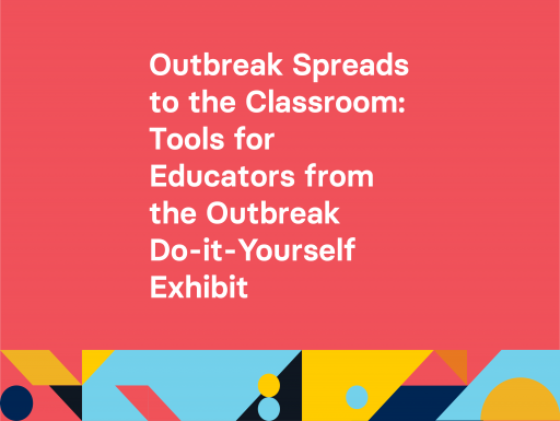 Outbreak Spreads to the Classroom: Tools for Educators from the Outbreak Do it Yourself Exhibit