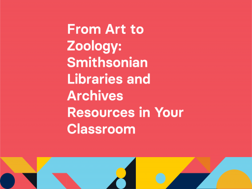 From Art to Zoology Smithsonian Libraries and Archives Resources in Your Classroom