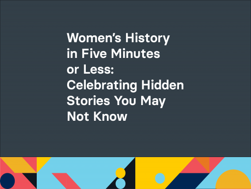 Women's History in Five Minutes or Less: Celebrating Hidden Stories You May Not Know