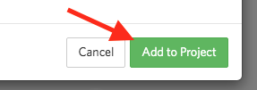 "Once all required fields are confirmed, press the green ""Add to Project"" at the bottom of the pop up box."